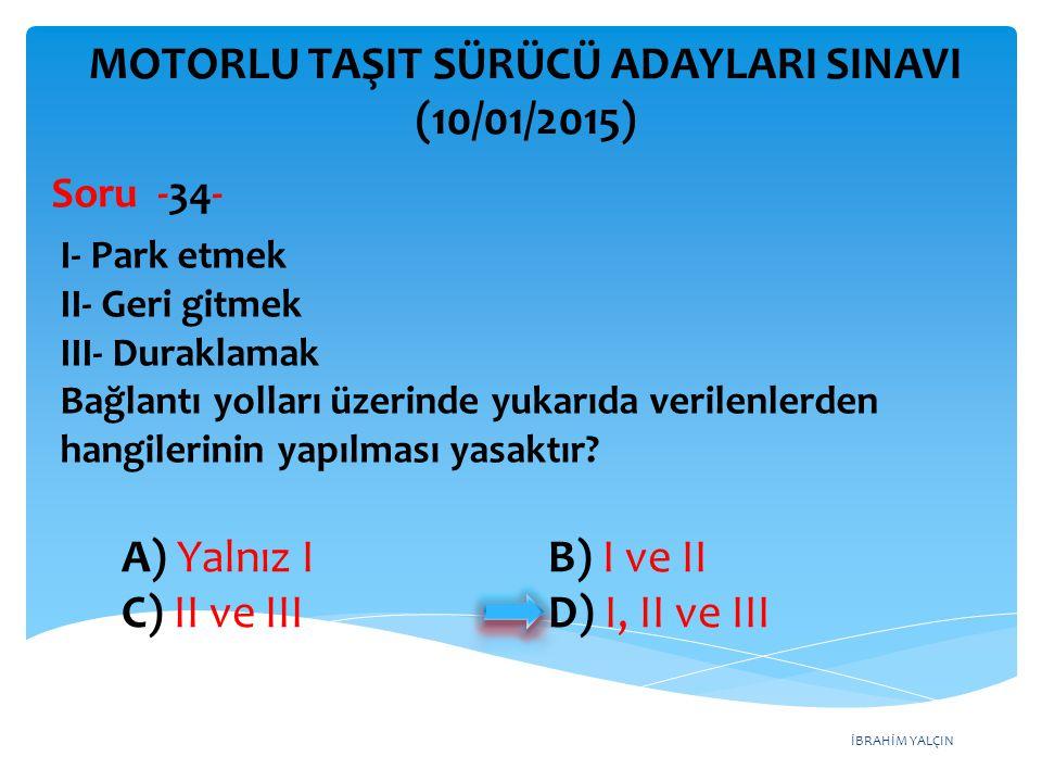 İBRAHİM YALÇIN A) Yalnız I B) I ve II C) II ve III D) I, II ve III MOTORLU TAŞIT SÜRÜCÜ ADAYLARI SINAVI (10/01/2015) I- Park etmek II- Geri gitmek III