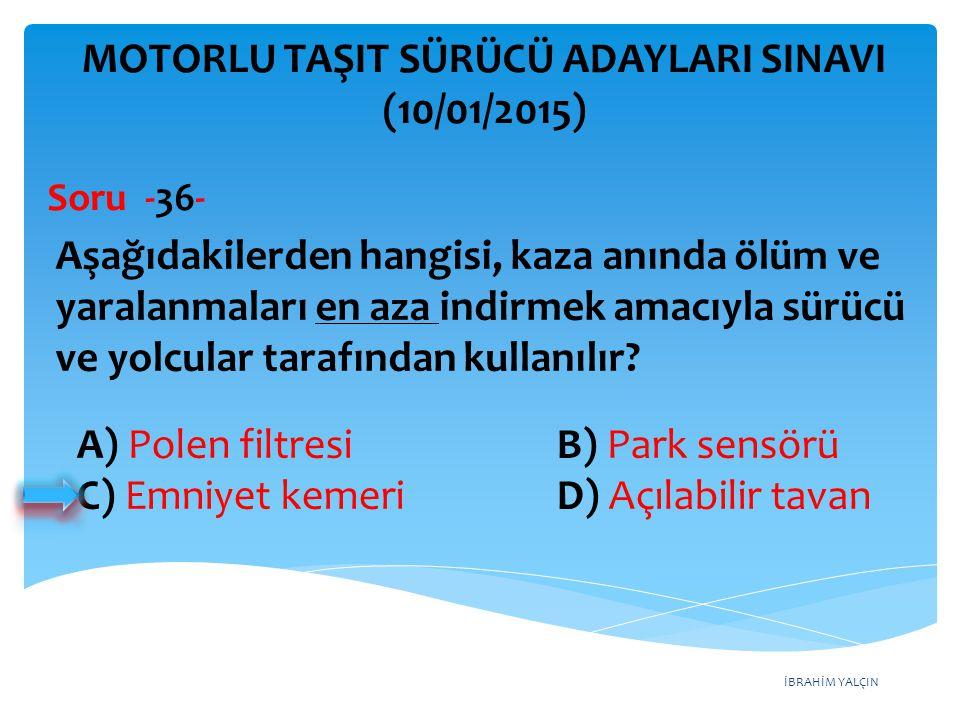 İBRAHİM YALÇIN A) Polen filtresi B) Park sensörü C) Emniyet kemeri D) Açılabilir tavan MOTORLU TAŞIT SÜRÜCÜ ADAYLARI SINAVI (10/01/2015) Aşağıdakilerd