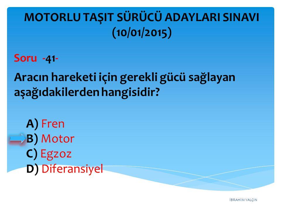 İBRAHİM YALÇIN A) Fren B) Motor C) Egzoz D) Diferansiyel MOTORLU TAŞIT SÜRÜCÜ ADAYLARI SINAVI (10/01/2015) Aracın hareketi için gerekli gücü sağlayan