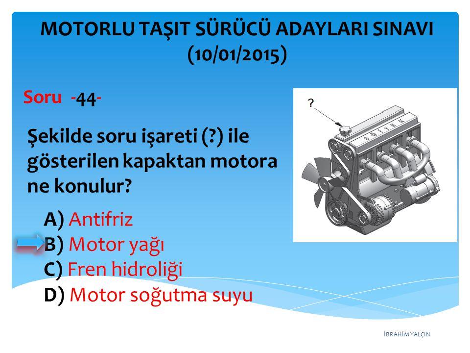 İBRAHİM YALÇIN A) Antifriz B) Motor yağı C) Fren hidroliği D) Motor soğutma suyu MOTORLU TAŞIT SÜRÜCÜ ADAYLARI SINAVI (10/01/2015) Şekilde soru işaret