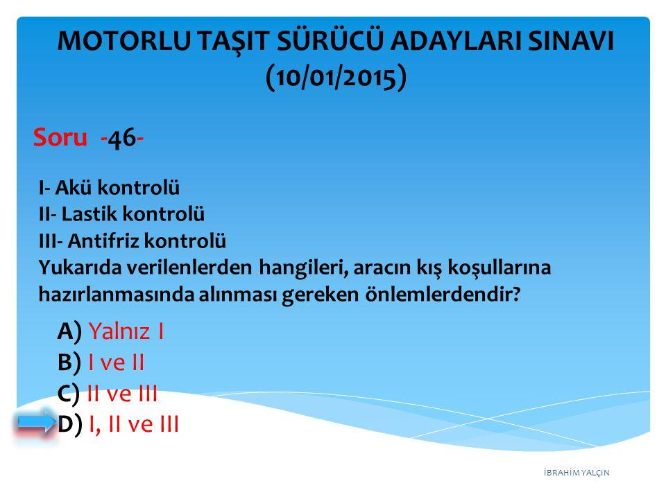İBRAHİM YALÇIN A) Yalnız I B) I ve II C) II ve III D) I, II ve III MOTORLU TAŞIT SÜRÜCÜ ADAYLARI SINAVI (10/01/2015) I- Akü kontrolü II- Lastik kontro