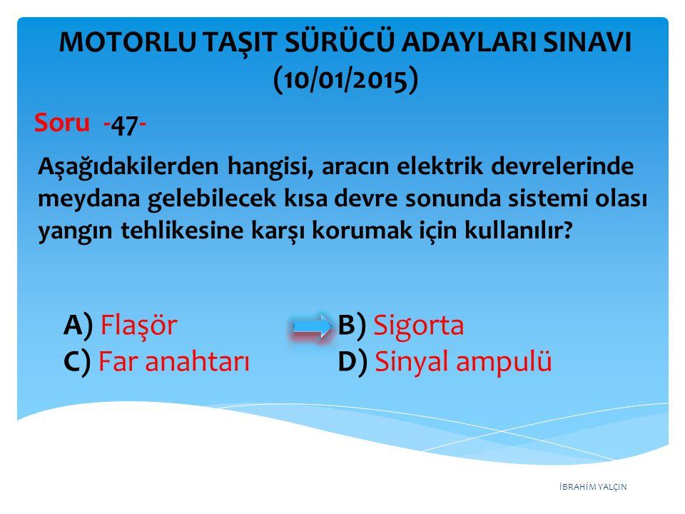 İBRAHİM YALÇIN A) Flaşör B) Sigorta C) Far anahtarı D) Sinyal ampulü MOTORLU TAŞIT SÜRÜCÜ ADAYLARI SINAVI (10/01/2015) Aşağıdakilerden hangisi, aracın