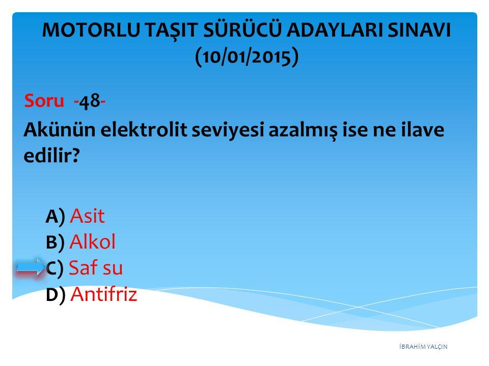 İBRAHİM YALÇIN A) Asit B) Alkol C) Saf su D) Antifriz MOTORLU TAŞIT SÜRÜCÜ ADAYLARI SINAVI (10/01/2015) Akünün elektrolit seviyesi azalmış ise ne ilav