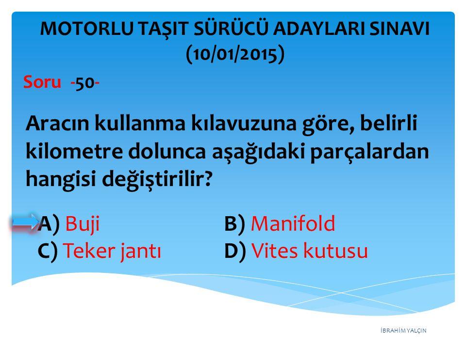İBRAHİM YALÇIN A) Buji B) Manifold C) Teker jantı D) Vites kutusu MOTORLU TAŞIT SÜRÜCÜ ADAYLARI SINAVI (10/01/2015) Aracın kullanma kılavuzuna göre, b