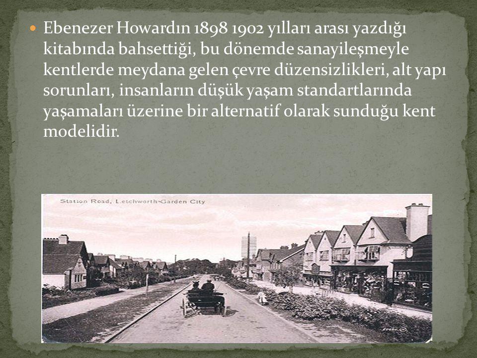 Ebenezer Howardın 1898 1902 yılları arası yazdığı kitabında bahsettiği, bu dönemde sanayileşmeyle kentlerde meydana gelen çevre düzensizlikleri, alt y