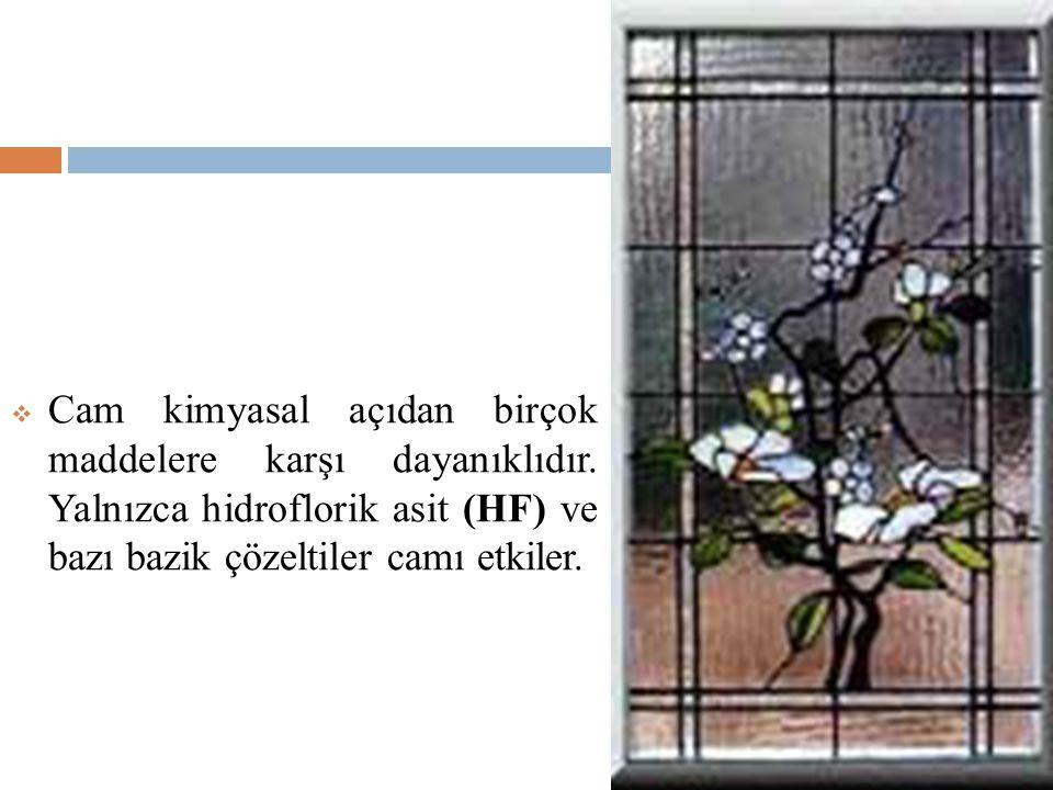  Cam kimyasal açıdan birçok maddelere karşı dayanıklıdır. Yalnızca hidroflorik asit (HF) ve bazı bazik çözeltiler camı etkiler.