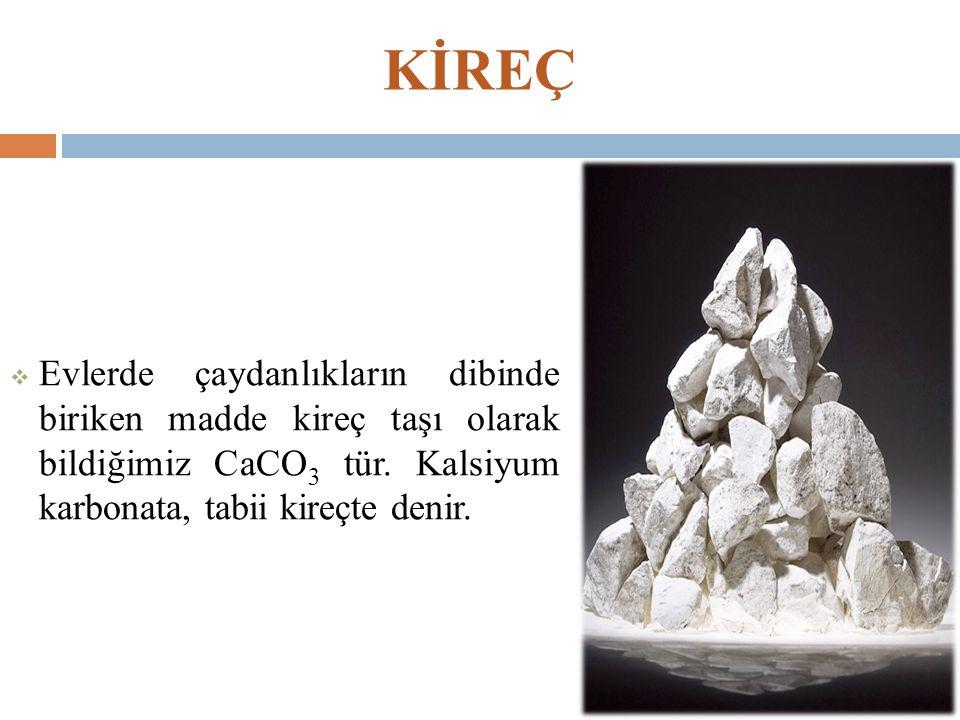 KİREÇ  Evlerde çaydanlıkların dibinde biriken madde kireç taşı olarak bildiğimiz CaCO 3 tür. Kalsiyum karbonata, tabii kireçte denir.