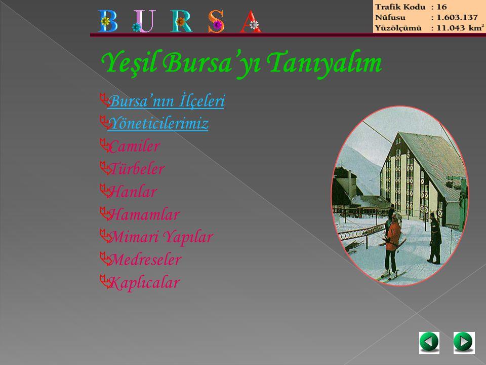 Yeşil Bursa'yı Tanıyalım  Bursa'nın İlçeleri Bursa'nın İlçeleri  Yöneticilerimiz Yöneticilerimiz  Camiler  Türbeler  Hanlar  Hamamlar  Mimari Y