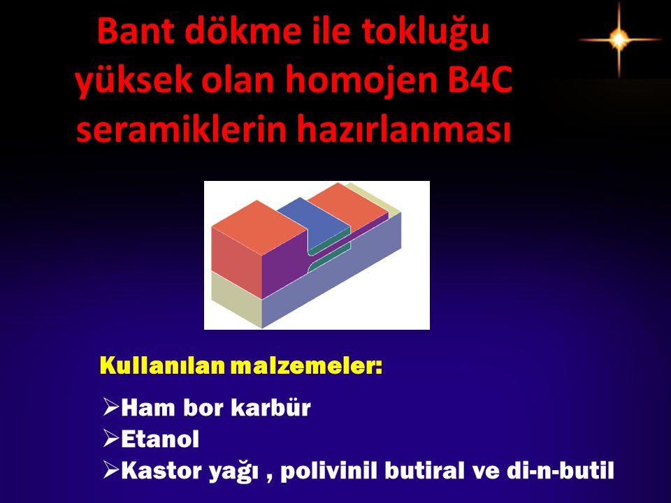 Bant dökme ile tokluğu yüksek olan homojen B4C seramiklerin hazırlanması Kullanılan malzemeler:  Ham bor karbür  Etanol  Kastor yağı, polivinil but