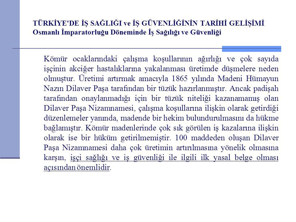 TÜRKİYE DE İŞ SAĞLIĞI ve İŞ GÜVENLİĞİNİN TARİHİ GELİŞİMİ Osmanlı İmparatorluğu Döneminde İş Sağılığı ve Güvenliği Tanzimat tan sonraki ikinci önemli belge olan Maadin Nizamnamesi, genellikle is güvenliğini ilgilendiren önemli hükümler getirmiştir.