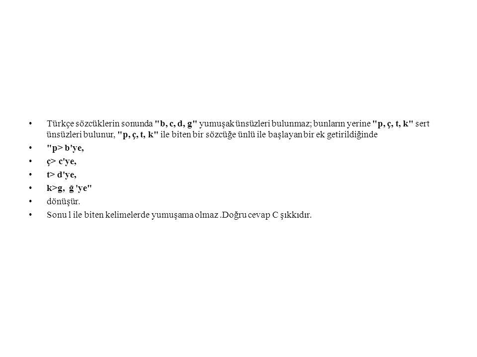Türkçe sözcüklerin sonunda b, c, d, g yumuşak ünsüzleri bulunmaz; bunların yerine p, ç, t, k sert ünsüzleri bulunur, p, ç, t, k ile biten bir sözcüğe ünlü ile başlayan bir ek getirildiğinde p> b ye, ç> c ye, t> d ye, k>g, ğ ye dönüşür.
