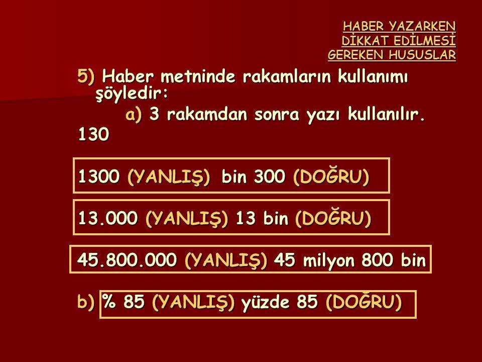 HABER YAZARKEN DİKKAT EDİLMESİ GEREKEN HUSUSLAR 5) Haber metninde rakamların kullanımı şöyledir: a) 3 rakamdan sonra yazı kullanılır. 130 1300 (YANLIŞ