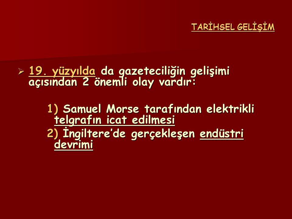 TARİHSEL GELİŞİM  19. yüzyılda da gazeteciliğin gelişimi açısından 2 önemli olay vardır: 1) Samuel Morse tarafından elektrikli telgrafın icat edilmes