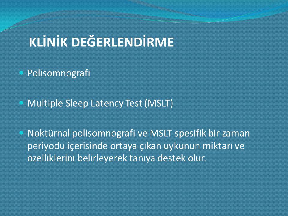 KLİNİK DEĞERLENDİRME Polisomnografi Multiple Sleep Latency Test (MSLT) Noktürnal polisomnografi ve MSLT spesifik bir zaman periyodu içerisinde ortaya