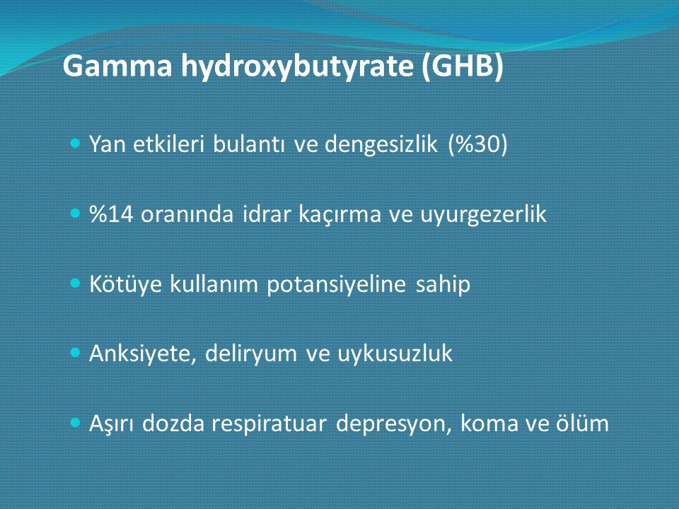 Gamma hydroxybutyrate (GHB) Yan etkileri bulantı ve dengesizlik (%30) %14 oranında idrar kaçırma ve uyurgezerlik Kötüye kullanım potansiyeline sahip A