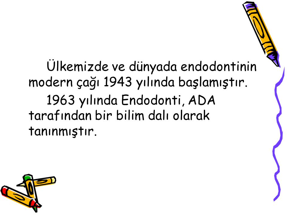 Ülkemizde ve dünyada endodontinin modern çağı 1943 yılında başlamıştır. 1963 yılında Endodonti, ADA tarafından bir bilim dalı olarak tanınmıştır.