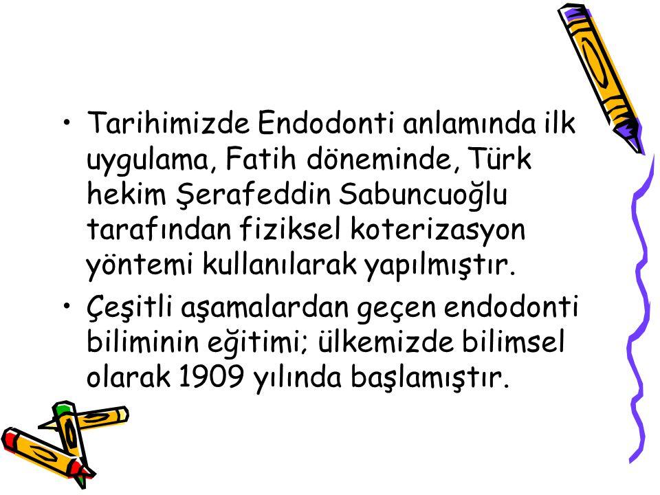 Tarihimizde Endodonti anlamında ilk uygulama, Fatih döneminde, Türk hekim Şerafeddin Sabuncuoğlu tarafından fiziksel koterizasyon yöntemi kullanılarak yapılmıştır.