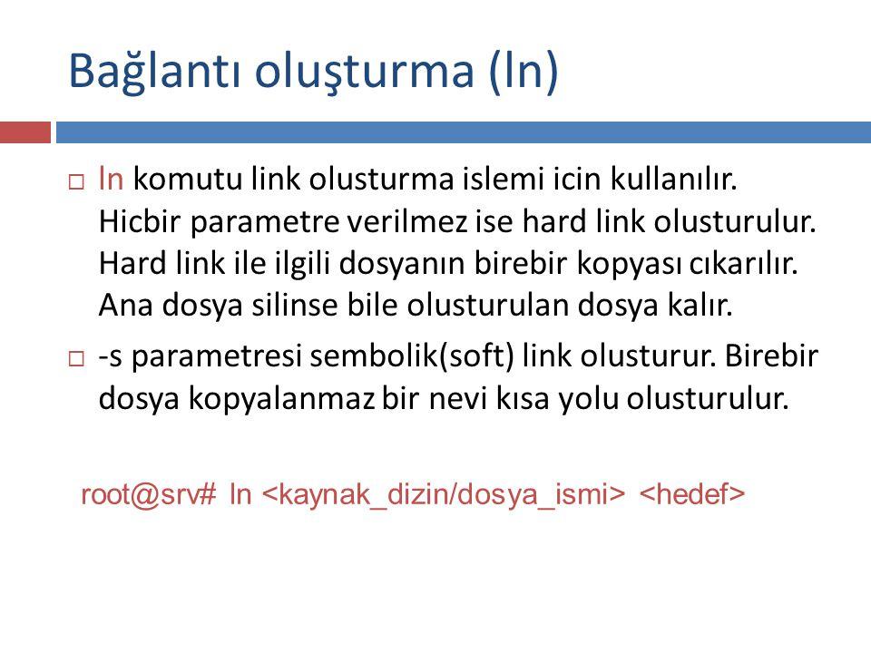 Bağlantı oluşturma (ln)  ln komutu link olusturma islemi icin kullanılır. Hicbir parametre verilmez ise hard link olusturulur. Hard link ile ilgili d