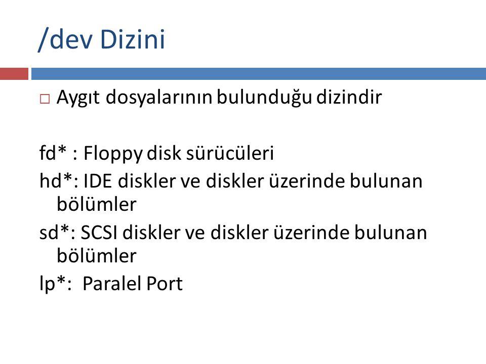 /dev Dizini  Aygıt dosyalarının bulunduğu dizindir fd* : Floppy disk sürücüleri hd*: IDE diskler ve diskler üzerinde bulunan bölümler sd*: SCSI diskl