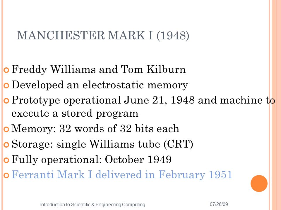 Freddy Williams and Tom Kilburn Developed an electrostatic memory Prototype operational June 21, 1948 and machine to execute a stored program Memory: