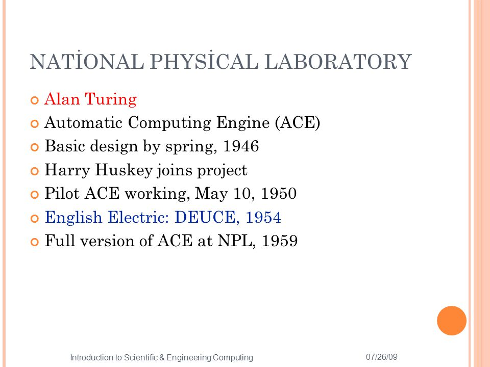 NATİONAL PHYSİCAL LABORATORY Alan Turing Automatic Computing Engine (ACE) Basic design by spring, 1946 Harry Huskey joins project Pilot ACE working, M