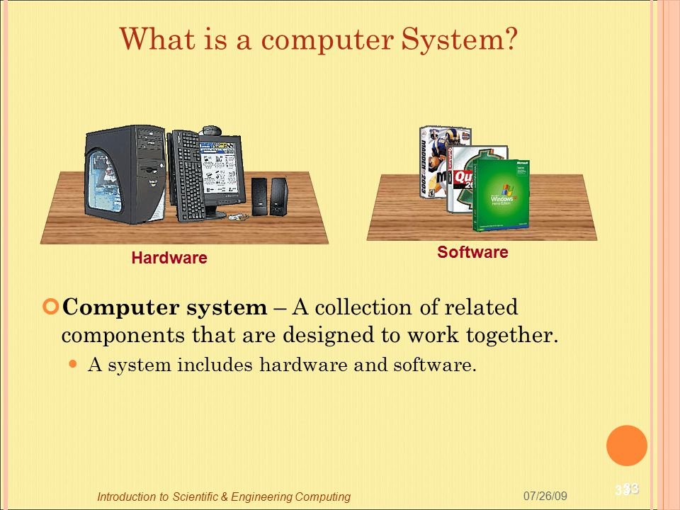 33 07/26/09 Introduction to Scientific & Engineering Computing Computer system – A collection of related components that are designed to work together