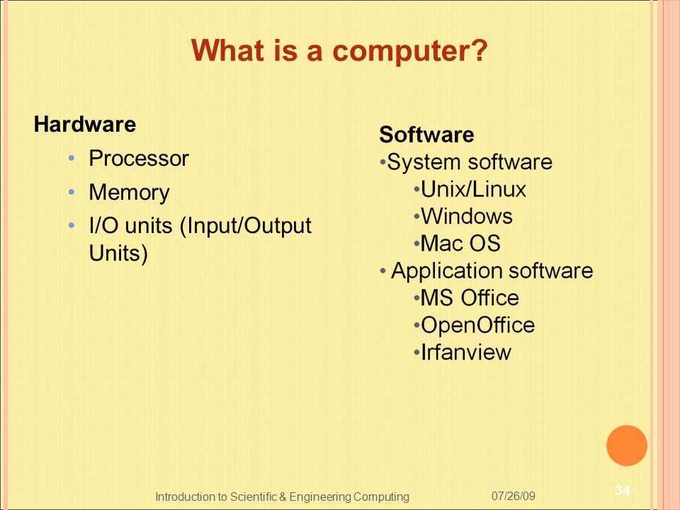 Introduction to Scientific & Engineering Computing What is a computer? Hardware Processor Memory I/O units (Input/Output Units) 07/26/09 34