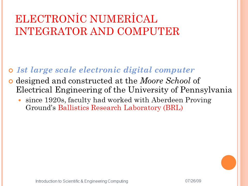 INSPİRATİON AND PERSPİRATİON UNİTE 1943 Mauchly and Eckert prepare a proposal for the US Army to build an Electronic Numerical Integrator calculate a trajectory in 1 second May 31, 1943 Construction of ENIAC starts 1944 early thoughts on stored program computers by members of the ENIAC team July 1944 two accumulators working 07/26/09 5 Introduction to Scientific & Engineering Computing