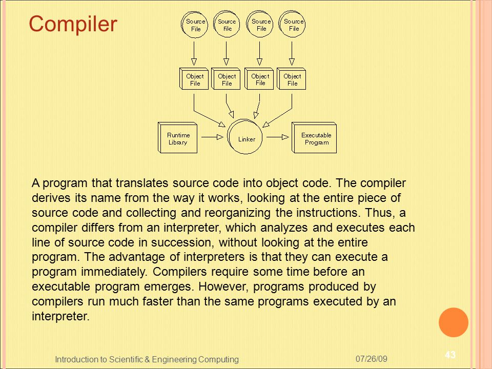 07/26/09 43 Introduction to Scientific & Engineering Computing Compiler A program that translates source code into object code. The compiler derives i