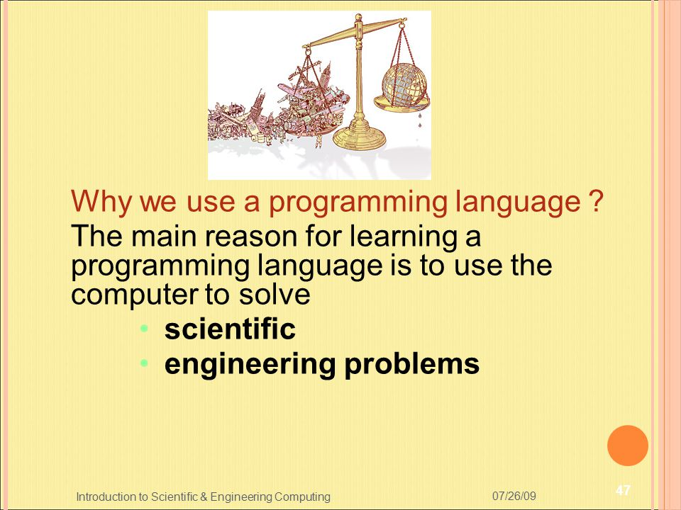 Why we use a programming language ? The main reason for learning a programming language is to use the computer to solve scientific engineering problem