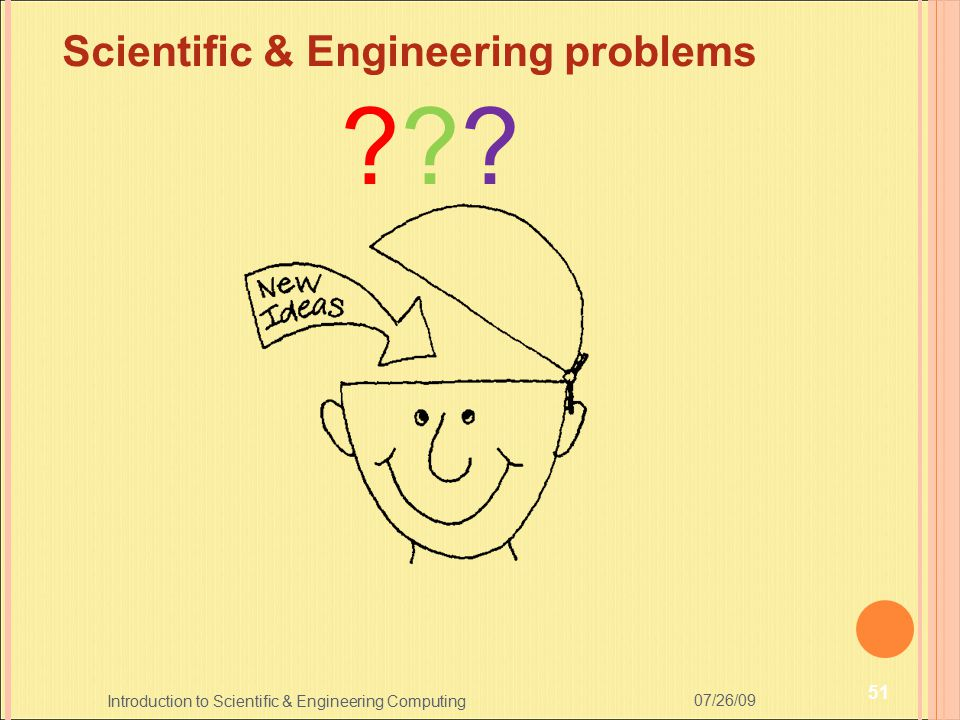 07/26/09 51 Introduction to Scientific & Engineering Computing Scientific & Engineering problems ??????