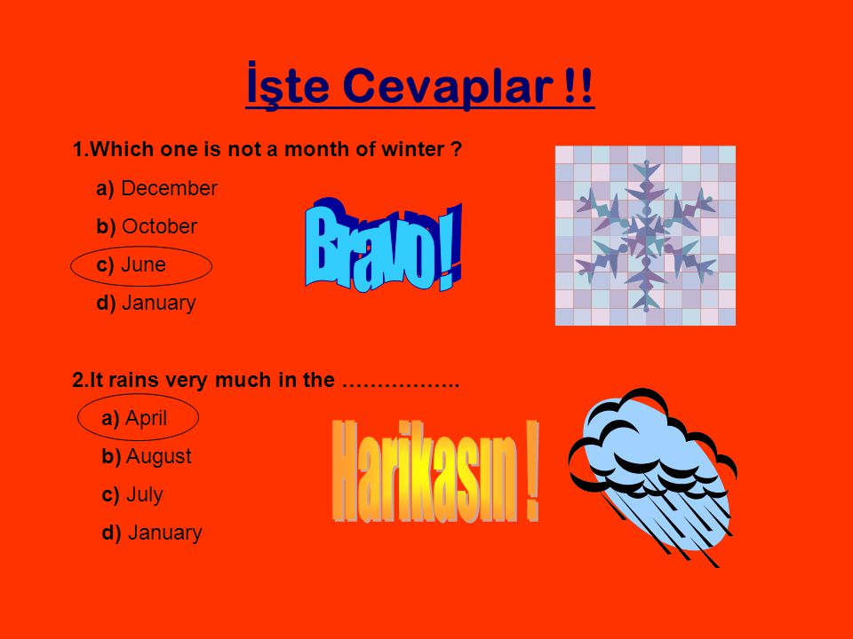 İş te Cevaplar !! 1.Which one is not a month of winter ? a) December b) October c) June d) January 2.It rains very much in the …………….. a) April b) Aug