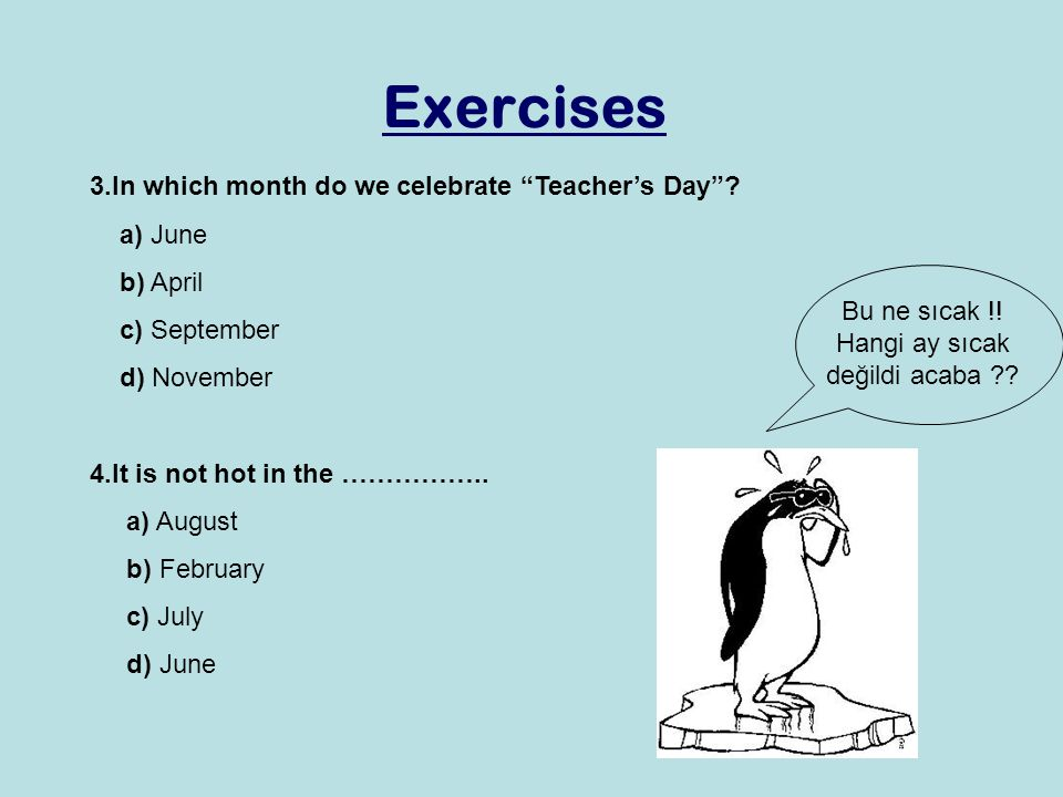 "Exercises 3.In which month do we celebrate ""Teacher's Day""? a) June b) April c) September d) November 4.It is not hot in the …………….. a) August b) Febr"