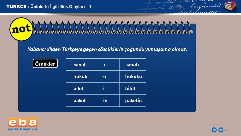 20 TÜRKÇE / Ünlülerle İlgili Ses Olayları - 1 Yabancı dilden Türkçeye geçen sözcüklerin çoğunda yumuşama olmaz. Örnekler sanat -ı sanatı hukuk -u huku