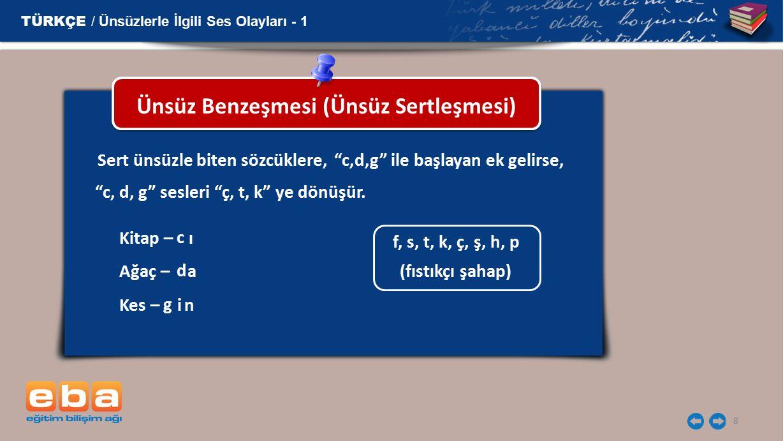 9 Ünsüz Benzeşmesi (Ünsüz Sertleşmesi) TÜRKÇE / Ünsüzlerle İlgili Ses Olayları - 1 Sert ünsüzle biten sözcüklere, c,d,g ile başlayan ek gelirse, f, s, t, k, ç, ş, h, p (fıstıkçı şahap) Kitap – ı Ağaç – a Kes – in c d g c, d, g sesleri ç, t, k ye dönüşür.
