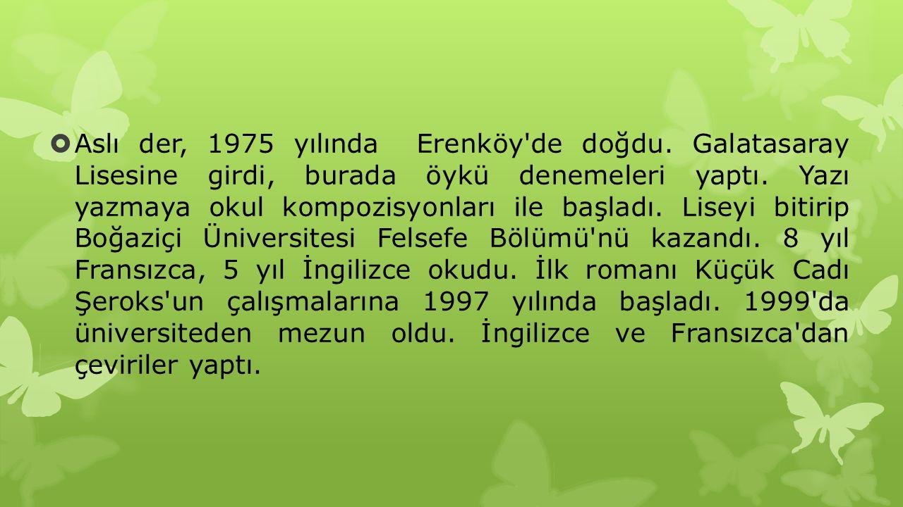  Aslı der, 1975 yılında Erenköy'de doğdu. Galatasaray Lisesine girdi, burada öykü denemeleri yaptı. Yazı yazmaya okul kompozisyonları ile başladı. Li
