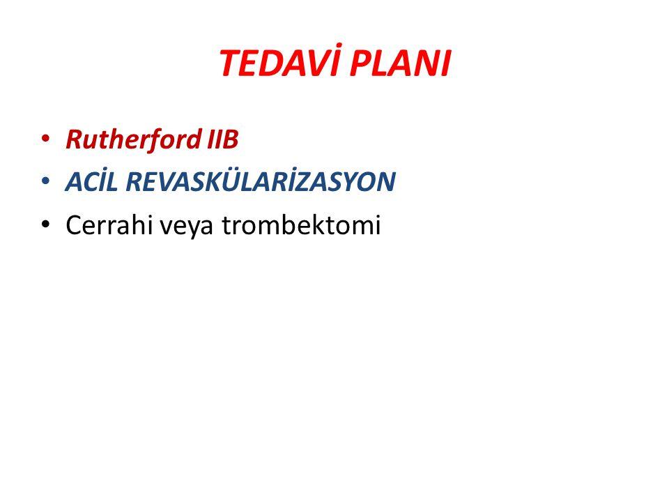 TEDAVİ PLANI Rutherford IIB ACİL REVASKÜLARİZASYON Cerrahi veya trombektomi