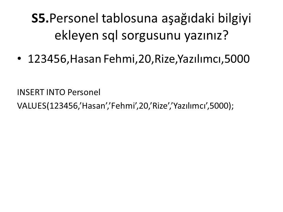 S5.Personel tablosuna aşağıdaki bilgiyi ekleyen sql sorgusunu yazınız? 123456,Hasan Fehmi,20,Rize,Yazılımcı,5000 INSERT INTO Personel VALUES(123456,'H