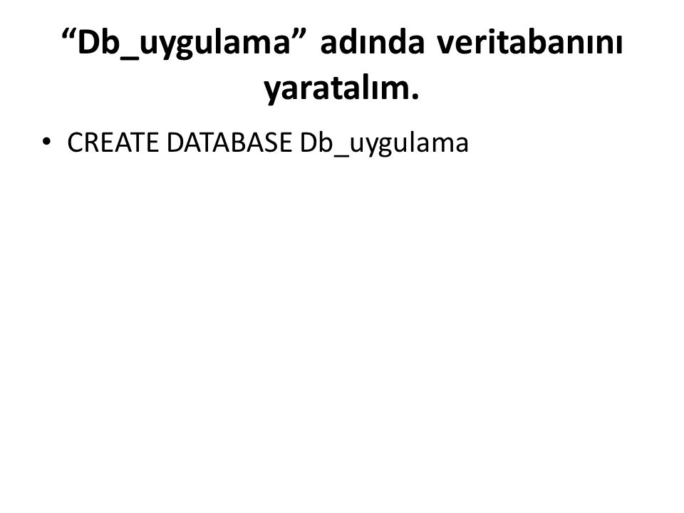 Db_uygulama adında veritabanını yaratalım. CREATE DATABASE Db_uygulama