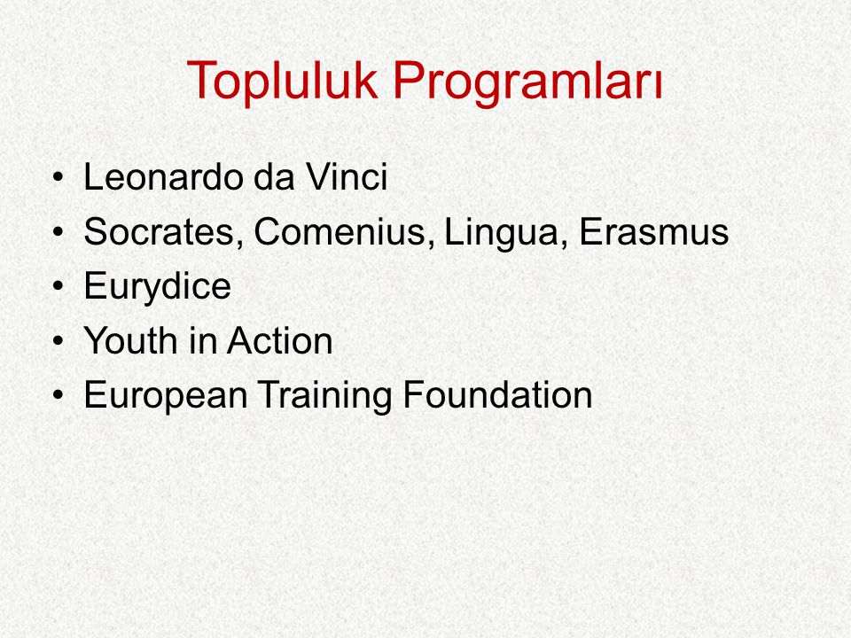 Topluluk Programları Leonardo da Vinci Socrates, Comenius, Lingua, Erasmus Eurydice Youth in Action European Training Foundation