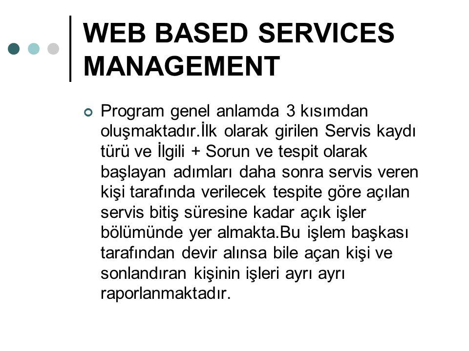 WEB BASED SERVICES MANAGEMENT Program genel anlamda 3 kısımdan oluşmaktadır.İlk olarak girilen Servis kaydı türü ve İlgili + Sorun ve tespit olarak başlayan adımları daha sonra servis veren kişi tarafında verilecek tespite göre açılan servis bitiş süresine kadar açık işler bölümünde yer almakta.Bu işlem başkası tarafından devir alınsa bile açan kişi ve sonlandıran kişinin işleri ayrı ayrı raporlanmaktadır.