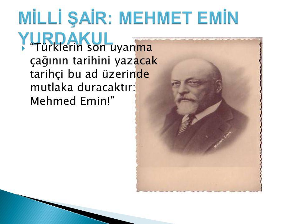  Türklerin son uyanma çağının tarihini yazacak tarihçi bu ad üzerinde mutlaka duracaktır: Mehmed Emin!