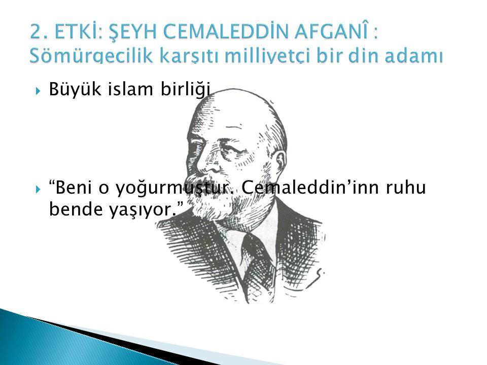  Büyük islam birliği  Beni o yoğurmuştur. Cemaleddin'inn ruhu bende yaşıyor.