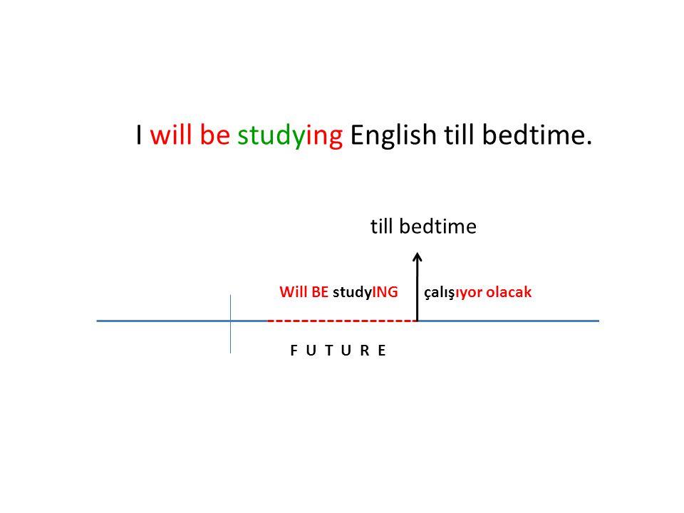 F U T U R E Will BE studyINGçalışıyor olacak I will be studying English till bedtime. till bedtime