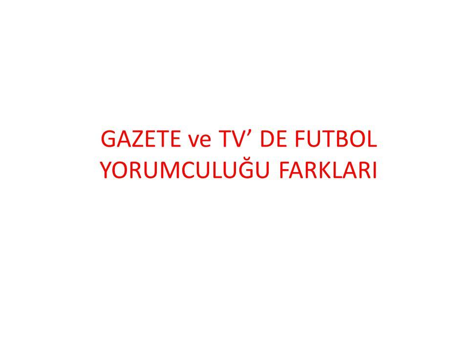 GAZETE ve TV' DE FUTBOL YORUMCULUĞU FARKLARI