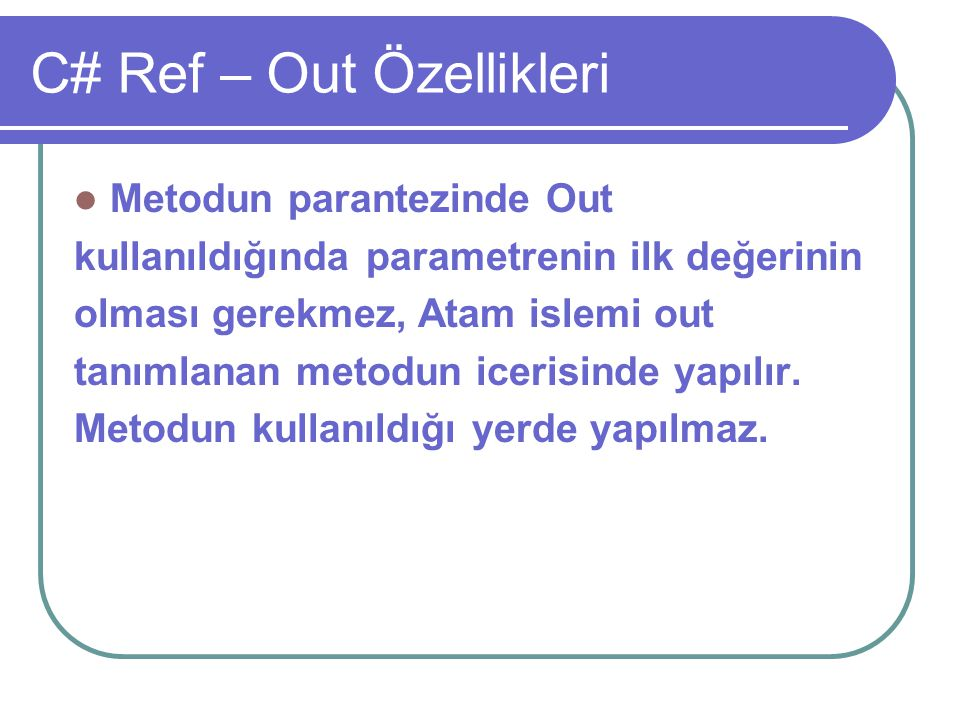 C# Ref – Out Özellikleri Metodun parantezinde Out kullanıldığında parametrenin ilk değerinin olması gerekmez, Atam islemi out tanımlanan metodun iceri