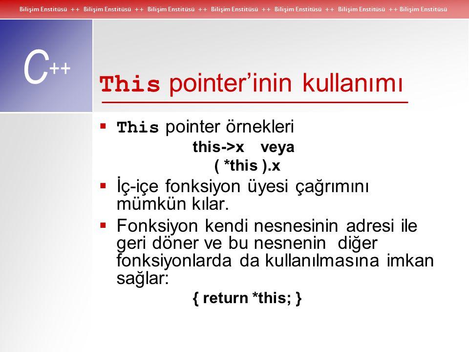 Bilişim Enstitüsü ++ Bilişim Enstitüsü ++ Bilişim Enstitüsü ++ Bilişim Enstitüsü ++ Bilişim Enstitüsü ++ Bilişim Enstitüsü ++ Bilişim Enstitüsü C ++ This pointer'inin kullanımı  This pointer örnekleri this->x veya ( *this ).x  İç-içe fonksiyon üyesi çağrımını mümkün kılar.