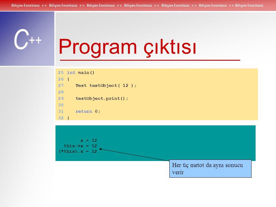 Bilişim Enstitüsü ++ Bilişim Enstitüsü ++ Bilişim Enstitüsü ++ Bilişim Enstitüsü ++ Bilişim Enstitüsü ++ Bilişim Enstitüsü ++ Bilişim Enstitüsü C ++ Program çıktısı 25int main() 26{ 27 Test testObject( 12 ); 28 29 testObject.print(); 30 31 return 0; 32} x = 12 this->x = 12 (*this).x = 12 Her üç metot da aynı sonucu verir