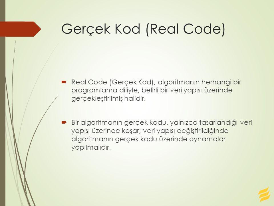 Gerçek Kod (Real Code)  Real Code (Gerçek Kod), algoritmanın herhangi bir programlama diliyle, belirli bir veri yapısı üzerinde gerçekleştirilmiş hal