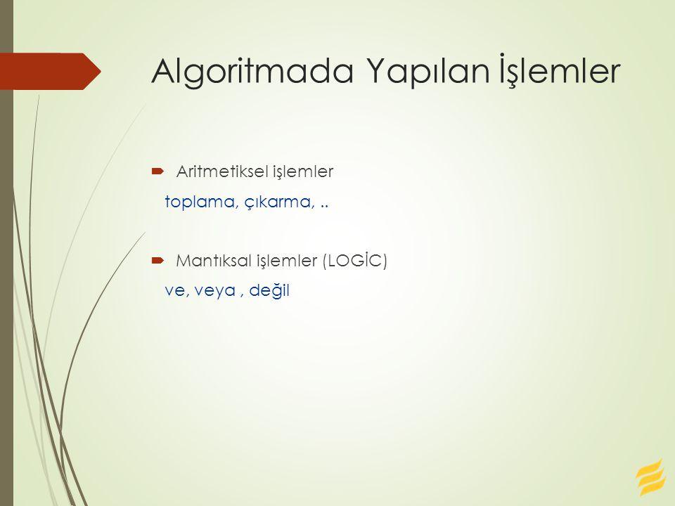 Algoritmada Yapılan İşlemler  Aritmetiksel işlemler toplama, çıkarma,..  Mantıksal işlemler (LOGİC) ve, veya, değil